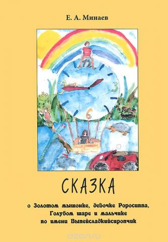 Сказка о Золотом мышонке, девочке Роросиппа, Голубом шаре и мальчике по имени Выпейсладкийсиропчик