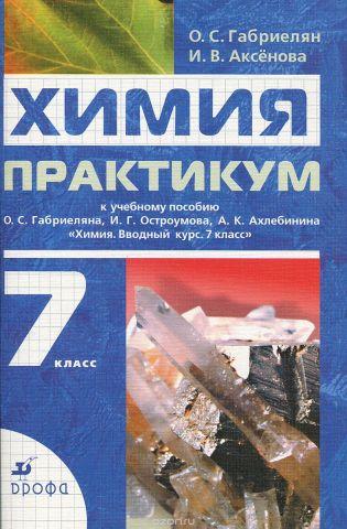Химия. 7 класс. Практикум к учебному пособию О. С. Габриеляна,, И. Г. Остроумова, А. К. Ахлебина