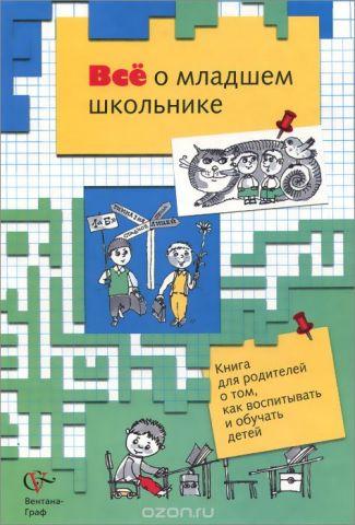 Все о младшем школьнике. Книга для родителей о том, как воспитывать и обучать детей