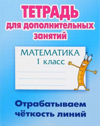 Математика. 1 класс. Тетрадь для дополнительных занятий. Отрабатываем четкость линий