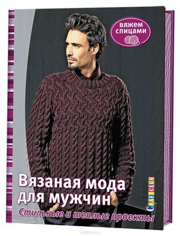 Вязаная мода для мужчин. Стильные и теплые проекты. Вяжем спицами