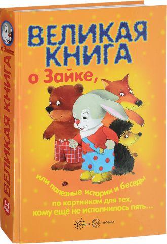 Великая книга о Зайке, или Полезные истории и беседы по картинкам для тех, кому еще не исполнилось пять...