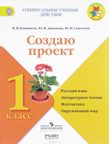 Русский язык, литературное чтение, математика, окружающий мир. 1класс. Создаю проект
