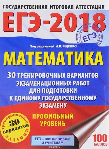 ЕГЭ-2018. Математика. Профильный уровень. 30 тренировочных вариантов экзаменационных работ для подготовки к единому государственному экзамену