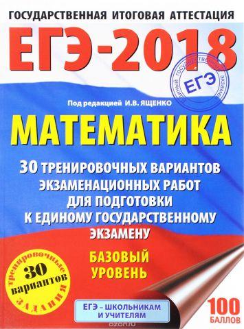 ЕГЭ-2018. Математика. Базовый уровень. 30 тренировочных вариантов экзаменационных работ для подготовки к единому государственному экзамену