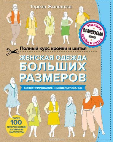 Женская одежда больших размеров. Конструирование и моделирование. Полный курс кройки и шитья