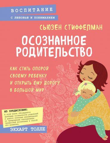 Осознанное родительство. Как стать опорой своему ребенку и открыть ему дорогу в большой мир