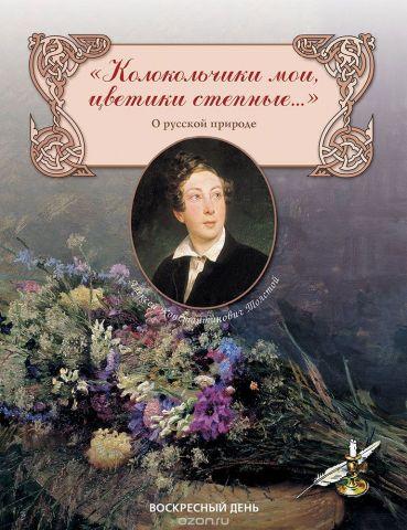 Колокольчики мои, цветики степные. Сборник стихов о русской природе