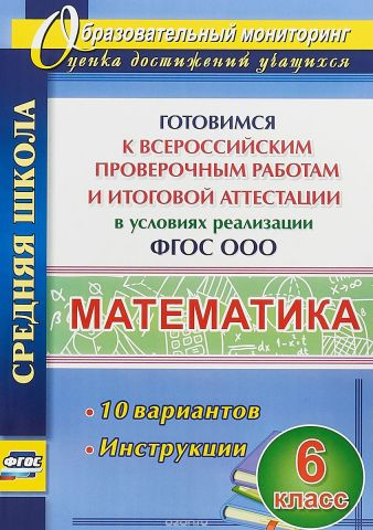 Математика. 6 кл. Готовимся к Всероссийским проверочным работам и итоговой аттестации.10 вариантов. Инструкции. (ФГОС)